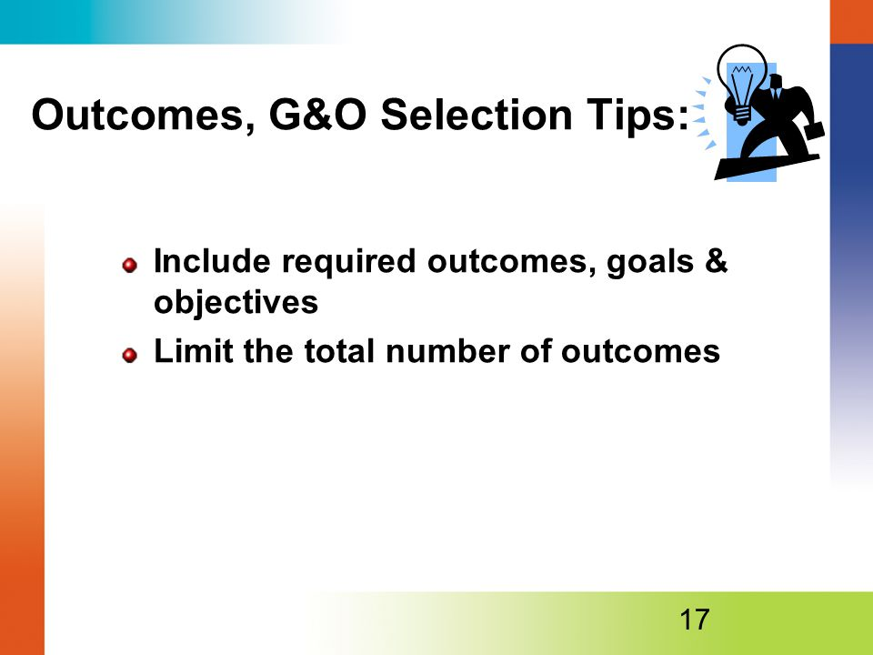 Outcomes, G&O Selection Tips: Include required outcomes, goals & objectives Limit the total number of outcomes 17