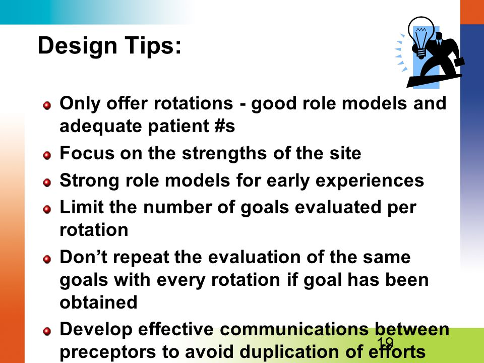 Design Tips: Only offer rotations - good role models and adequate patient #s Focus on the strengths of the site Strong role models for early experiences Limit the number of goals evaluated per rotation Don't repeat the evaluation of the same goals with every rotation if goal has been obtained Develop effective communications between preceptors to avoid duplication of efforts 19