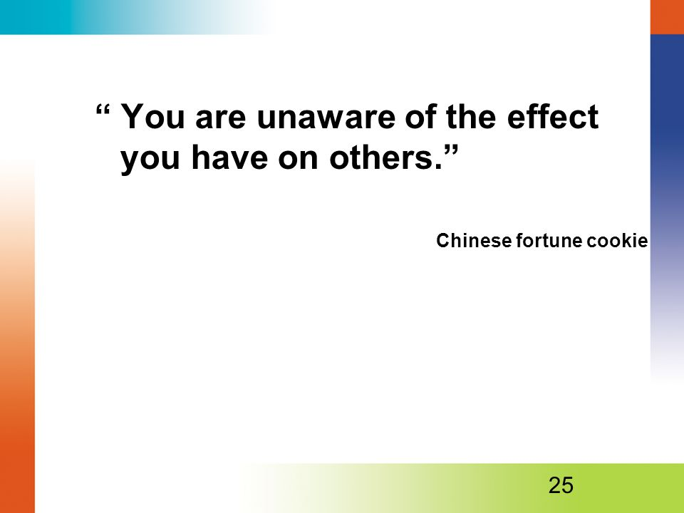 You are unaware of the effect you have on others. Chinese fortune cookie 25