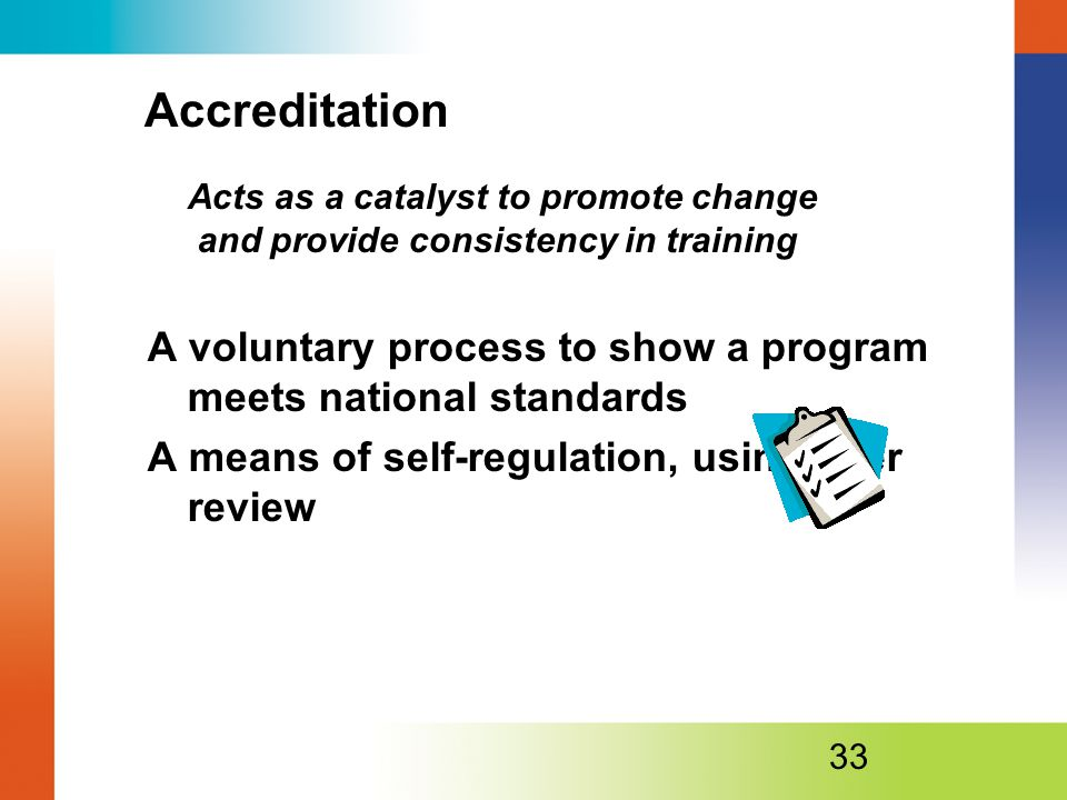 Accreditation Acts as a catalyst to promote change and provide consistency in training A voluntary process to show a program meets national standards A means of self-regulation, using peer review 33