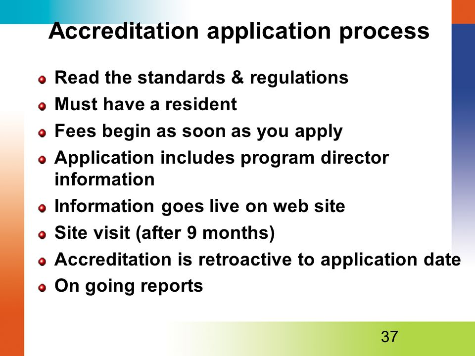 Accreditation application process Read the standards & regulations Must have a resident Fees begin as soon as you apply Application includes program director information Information goes live on web site Site visit (after 9 months) Accreditation is retroactive to application date On going reports 37