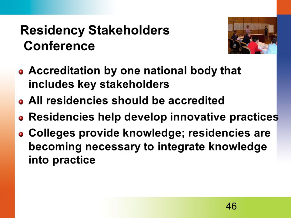 Residency Stakeholders Conference Accreditation by one national body that includes key stakeholders All residencies should be accredited Residencies help develop innovative practices Colleges provide knowledge; residencies are becoming necessary to integrate knowledge into practice 46