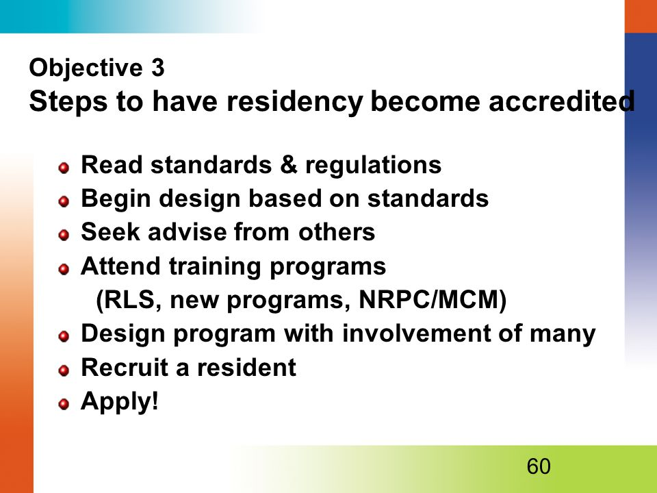 Objective 3 Steps to have residency become accredited Read standards & regulations Begin design based on standards Seek advise from others Attend training programs (RLS, new programs, NRPC/MCM) Design program with involvement of many Recruit a resident Apply.