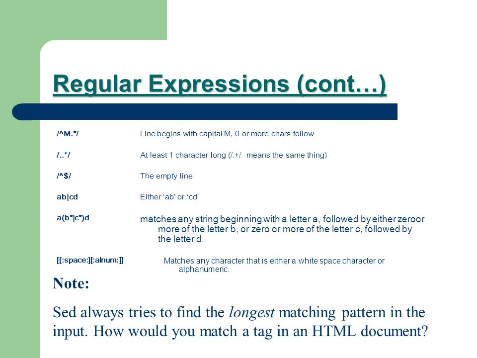 Regular Expressions (cont…) /^M.*/ /..*/ /^$/ ab|cd a(b*|c*)d [[:space:][:alnum:]] Line begins with capital M, 0 or more chars follow At least 1 character long (/.+/ means the same thing) The empty line Either 'ab' or 'cd' matches any string beginning with a letter a, followed by either zeroor more of the letter b, or zero or more of the letter c, followed by the letter d.