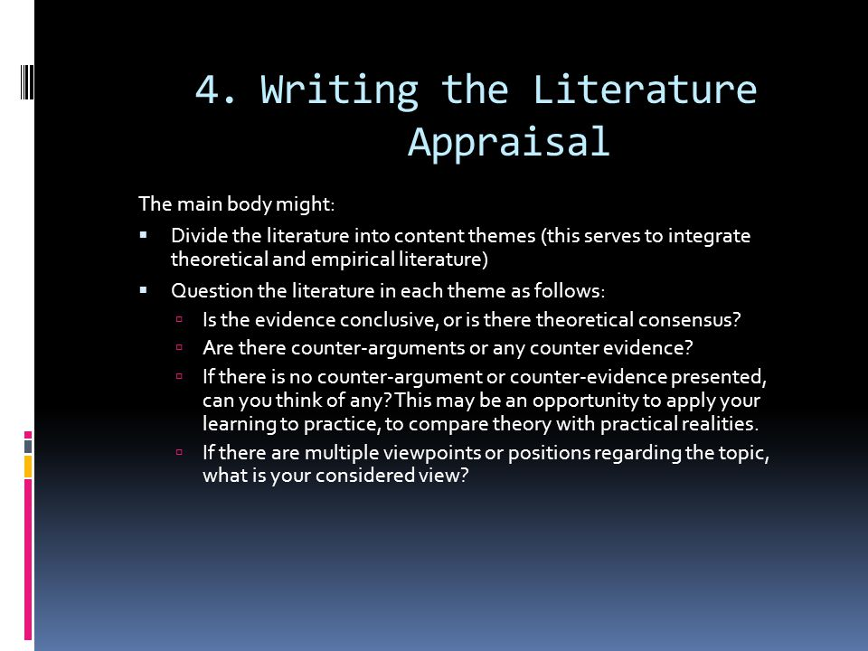 4.Writing the Literature Appraisal The main body might:  Divide the literature into content themes (this serves to integrate theoretical and empirical literature)  Question the literature in each theme as follows:  Is the evidence conclusive, or is there theoretical consensus.