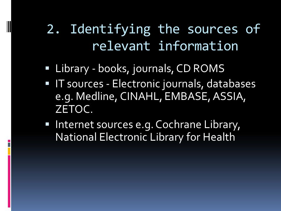 2.Identifying the sources of relevant information  Library - books, journals, CD ROMS  IT sources - Electronic journals, databases e.g.