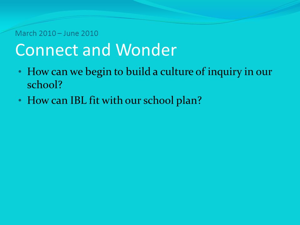 March 2010 – June 2010 Connect and Wonder How can we begin to build a culture of inquiry in our school.