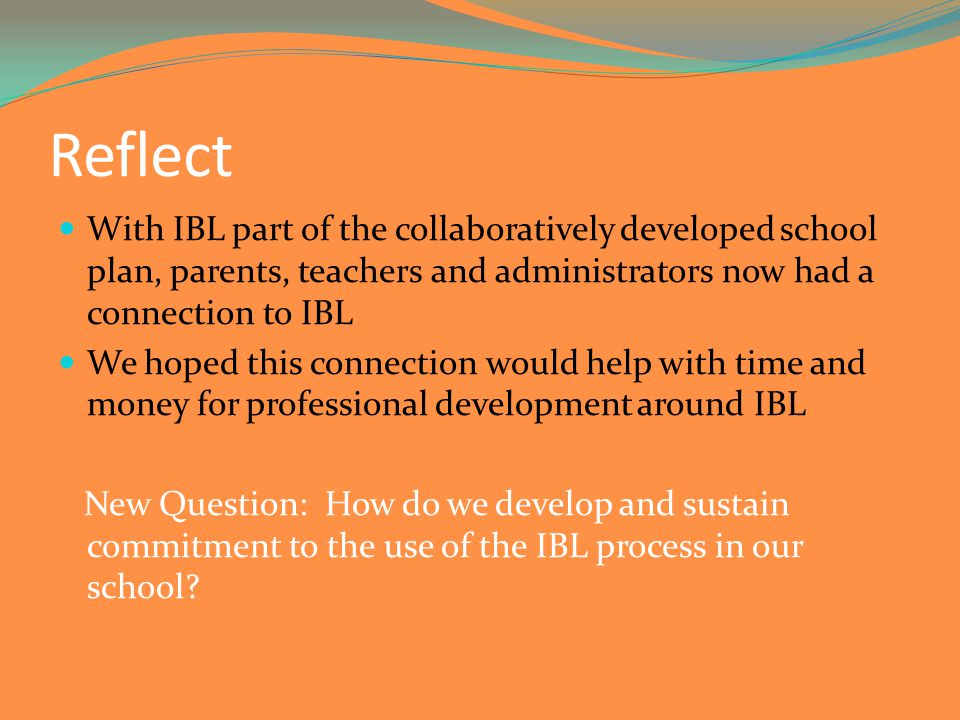 Reflect With IBL part of the collaboratively developed school plan, parents, teachers and administrators now had a connection to IBL We hoped this connection would help with time and money for professional development around IBL New Question: How do we develop and sustain commitment to the use of the IBL process in our school
