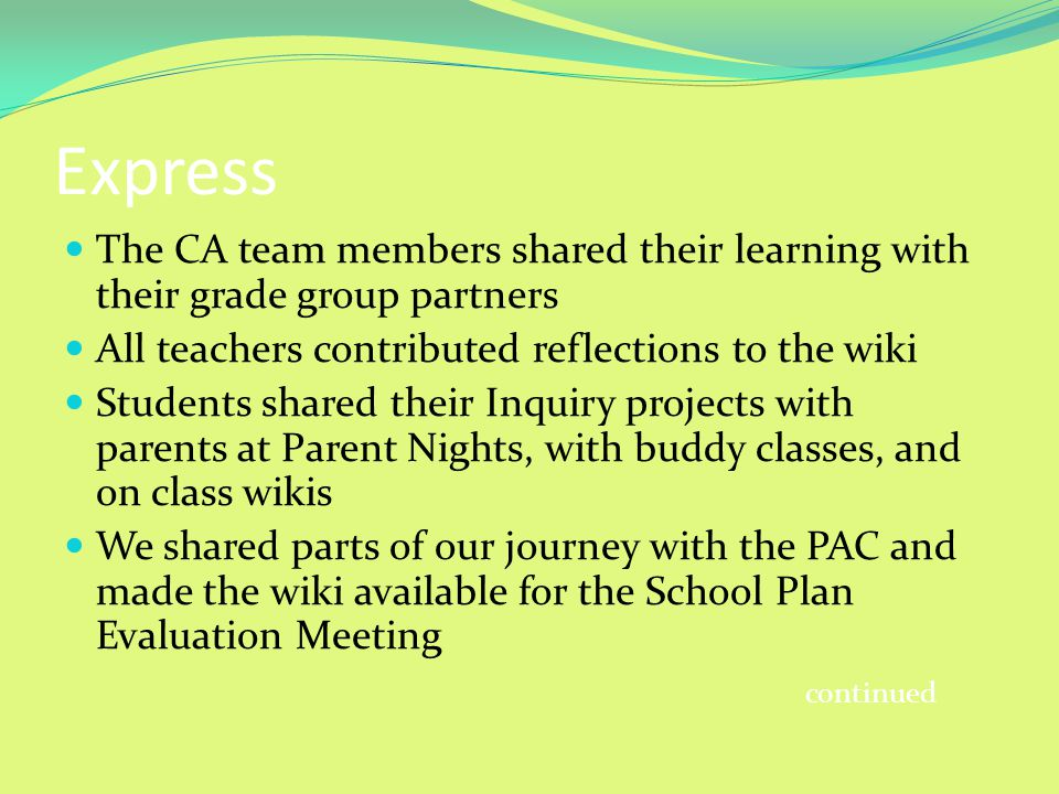 Express The CA team members shared their learning with their grade group partners All teachers contributed reflections to the wiki Students shared their Inquiry projects with parents at Parent Nights, with buddy classes, and on class wikis We shared parts of our journey with the PAC and made the wiki available for the School Plan Evaluation Meeting continued