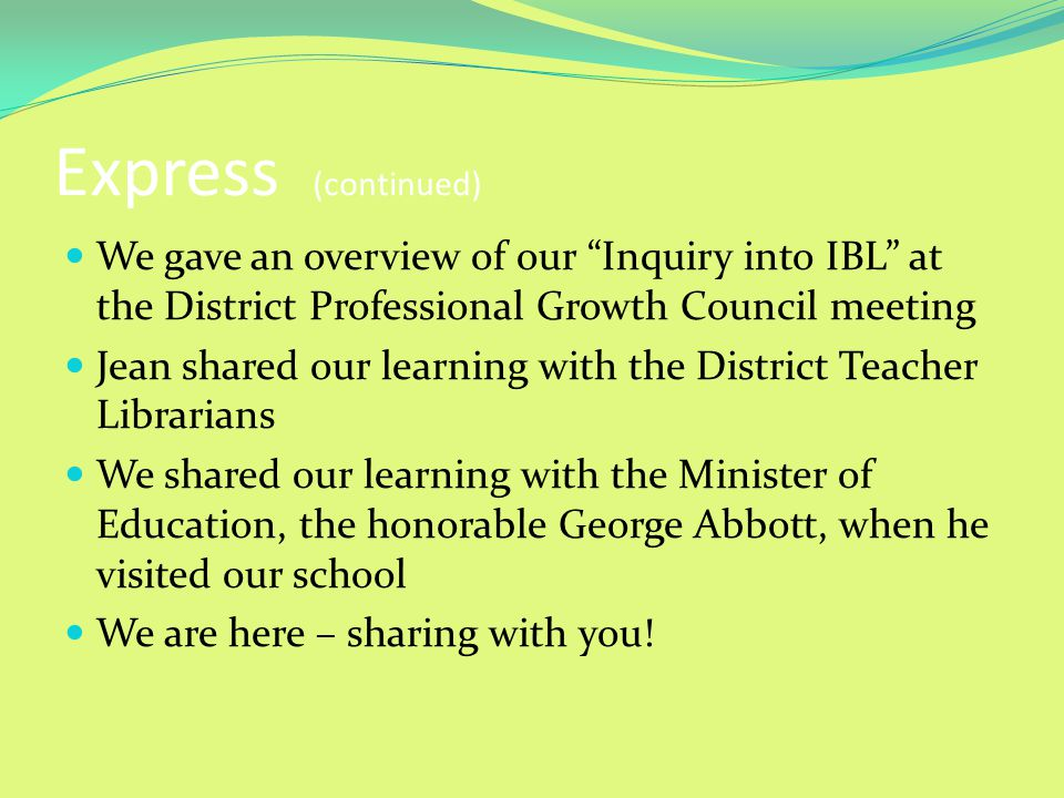 Express (continued) We gave an overview of our Inquiry into IBL at the District Professional Growth Council meeting Jean shared our learning with the District Teacher Librarians We shared our learning with the Minister of Education, the honorable George Abbott, when he visited our school We are here – sharing with you!