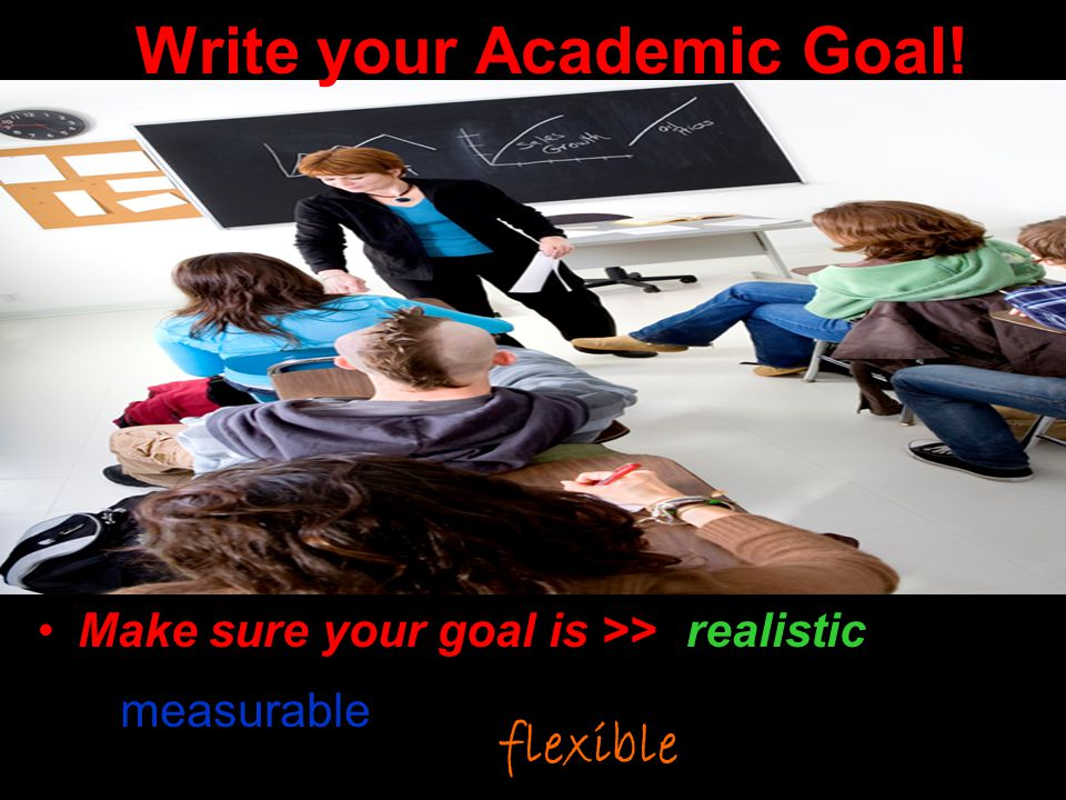 Write your Academic Goal! Make sure your goal is >> realistic measurable flexible