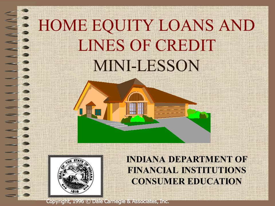 Copyright, 1996 © Dale Carnegie & Associates, Inc. HOME EQUITY LOANS AND LINES OF CREDIT MINI-LESSON INDIANA DEPARTMENT OF FINANCIAL INSTITUTIONS CONS