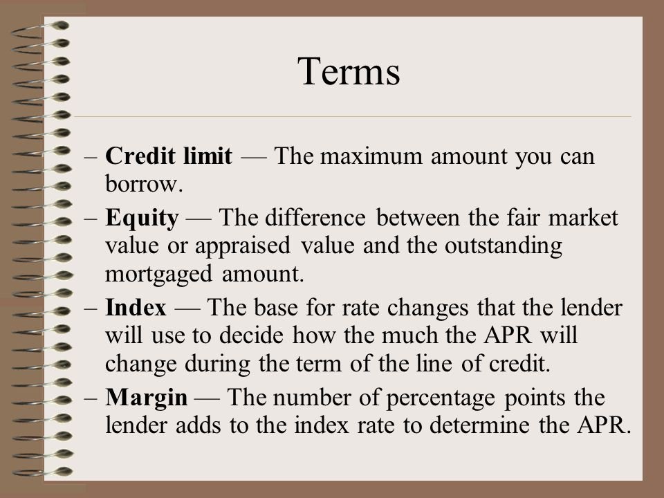 Terms –Credit limit — The maximum amount you can borrow. –Equity — The difference between the fair market value or appraised value and the outstanding