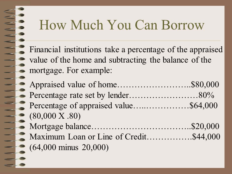 How Much You Can Borrow Financial institutions take a percentage of the appraised value of the home and subtracting the balance of the mortgage. For e