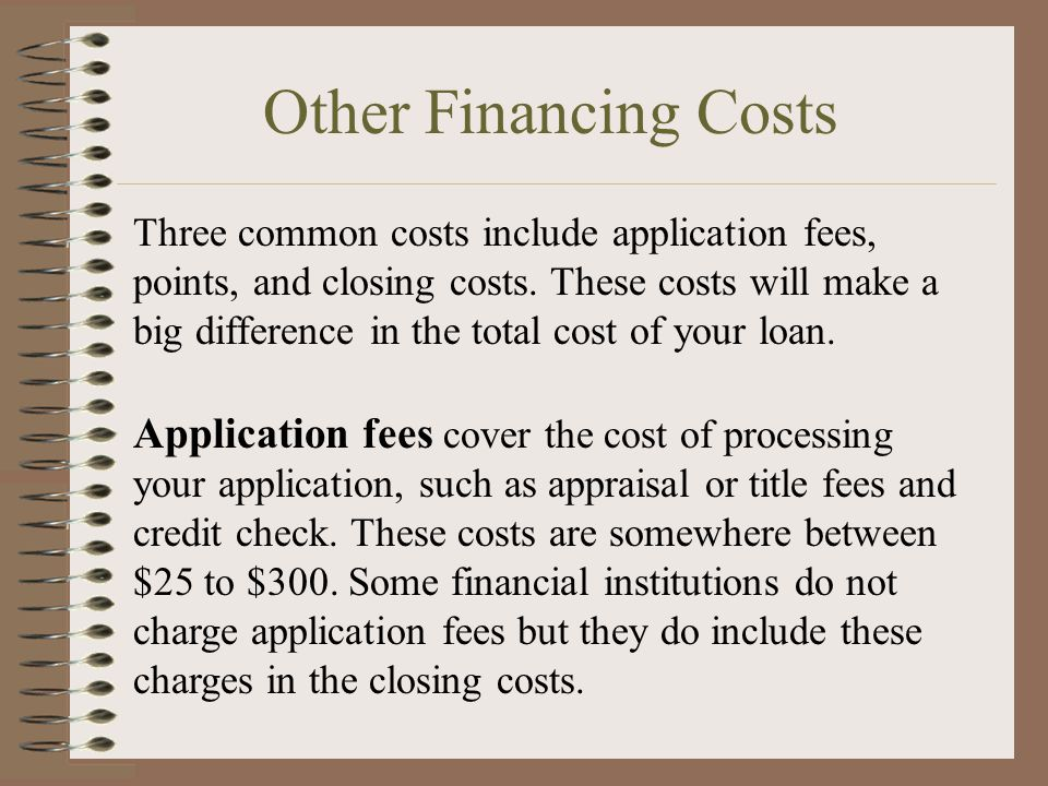 Other Financing Costs Three common costs include application fees, points, and closing costs. These costs will make a big difference in the total cost