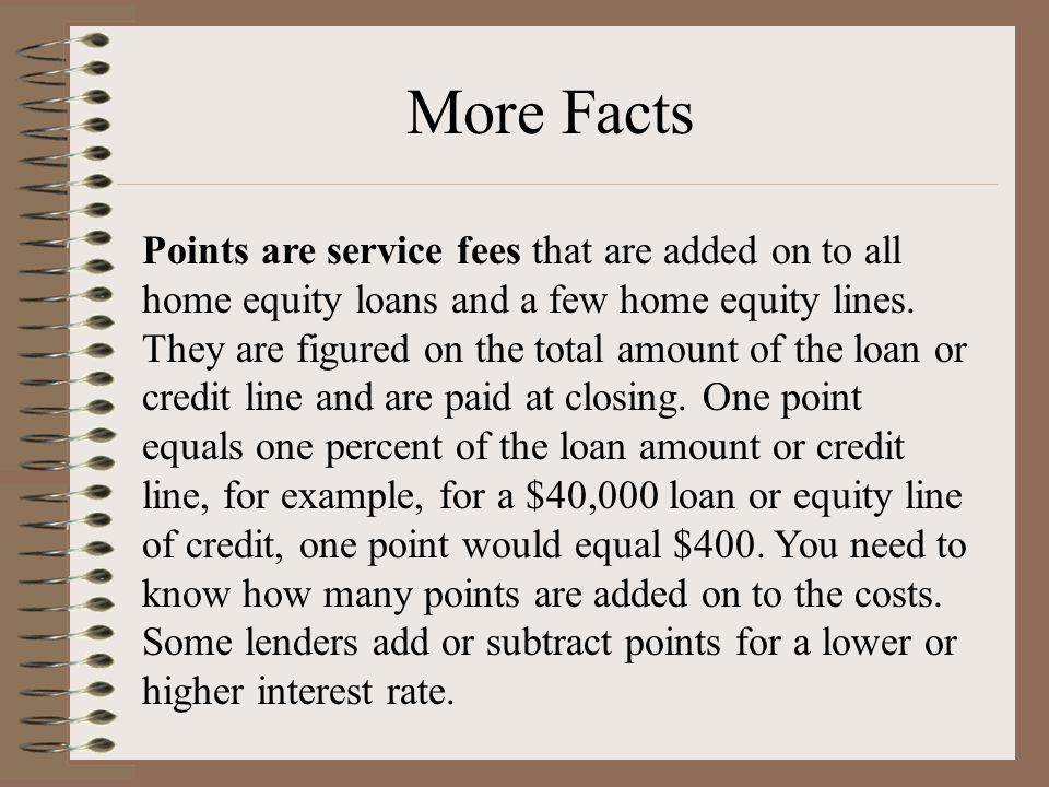 More Facts Points are service fees that are added on to all home equity loans and a few home equity lines. They are figured on the total amount of the