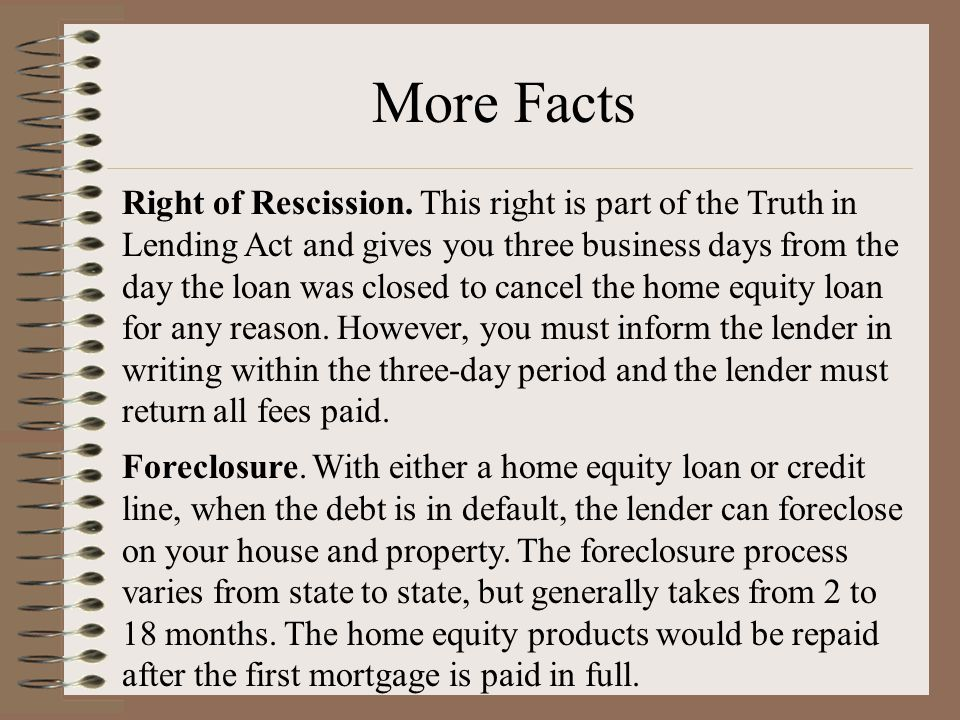 Right of Rescission. This right is part of the Truth in Lending Act and gives you three business days from the day the loan was closed to cancel the h