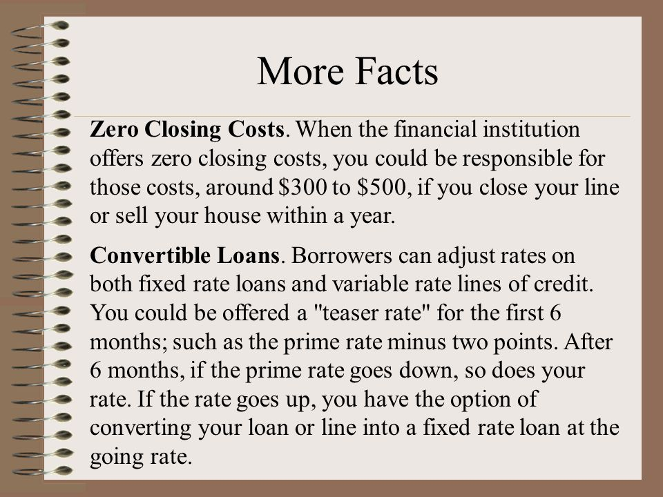 Zero Closing Costs. When the financial institution offers zero closing costs, you could be responsible for those costs, around $300 to $500, if you cl