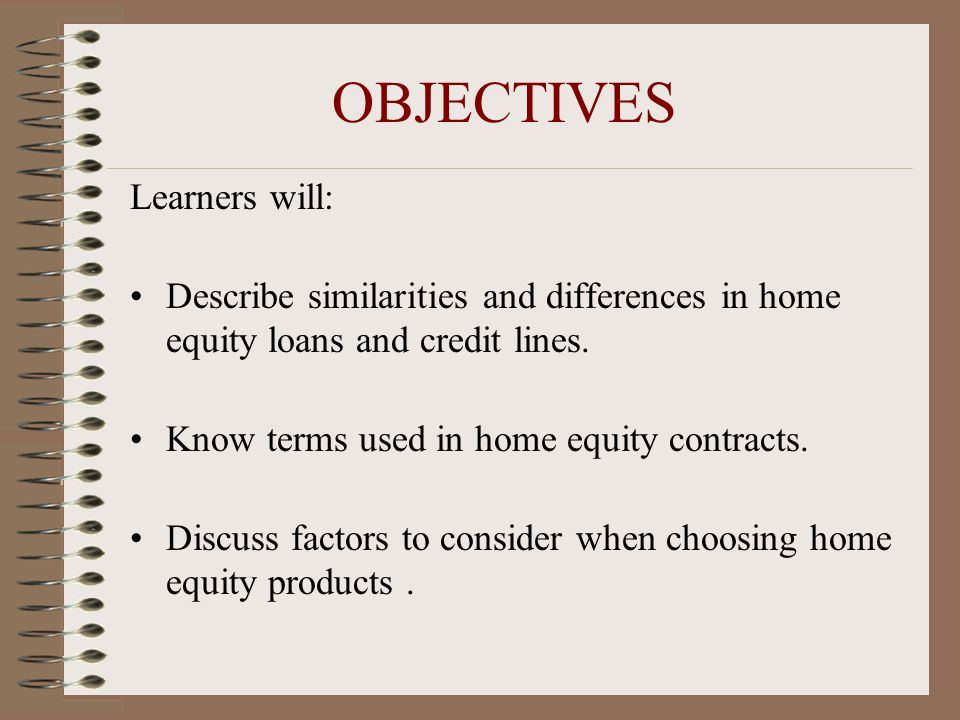 OBJECTIVES Learners will: Describe similarities and differences in home equity loans and credit lines. Know terms used in home equity contracts. Discu
