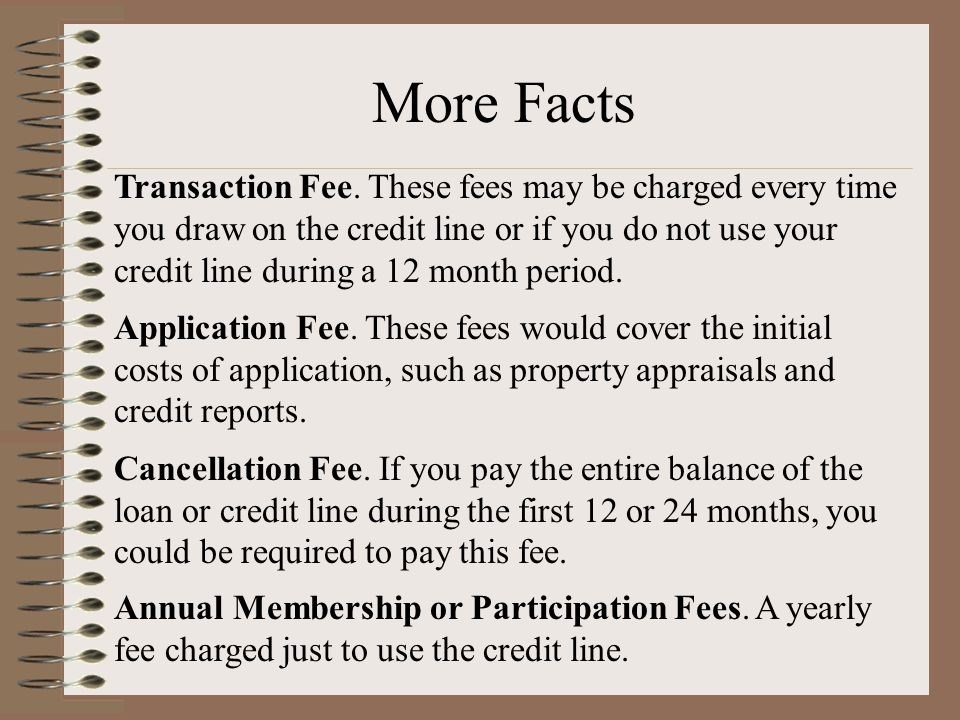 Transaction Fee. These fees may be charged every time you draw on the credit line or if you do not use your credit line during a 12 month period. Appl