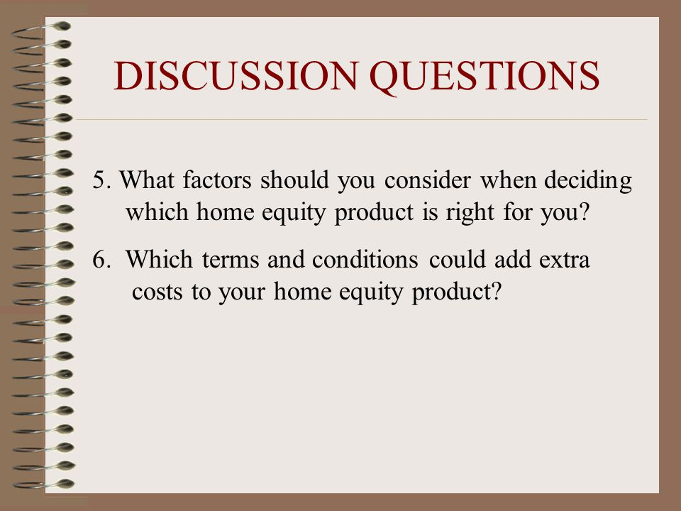 5. What factors should you consider when deciding which home equity product is right for you? 6. Which terms and conditions could add extra costs to y