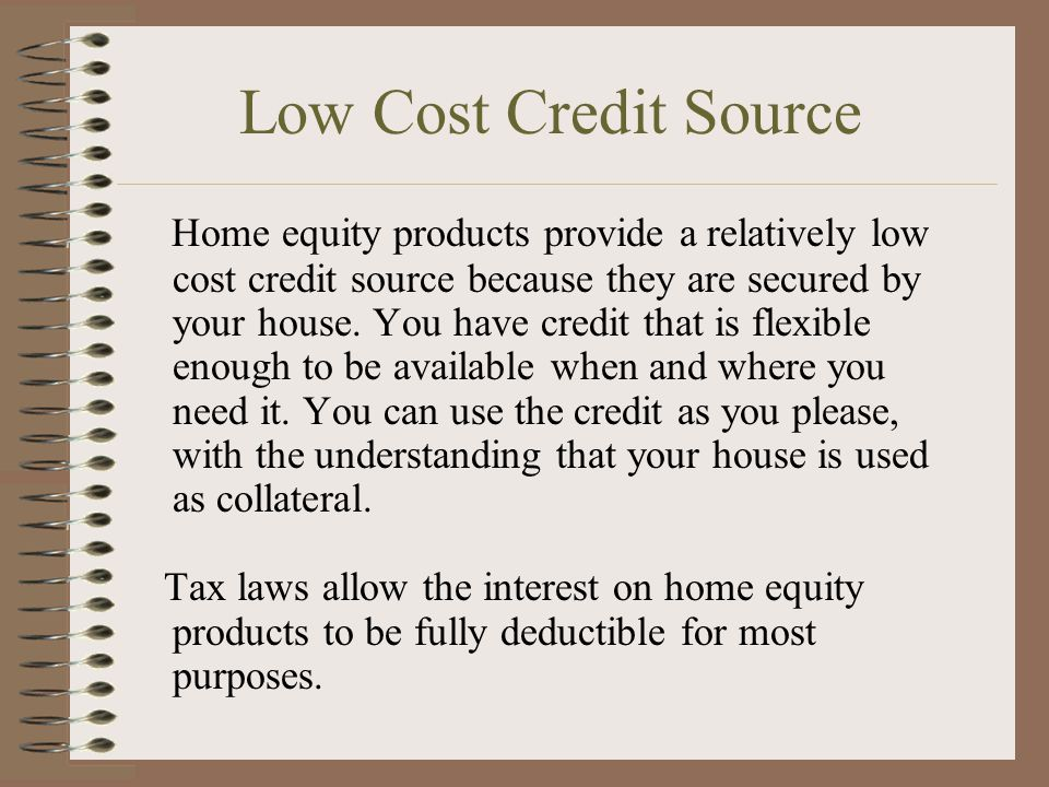 Low Cost Credit Source Home equity products provide a relatively low cost credit source because they are secured by your house. You have credit that i