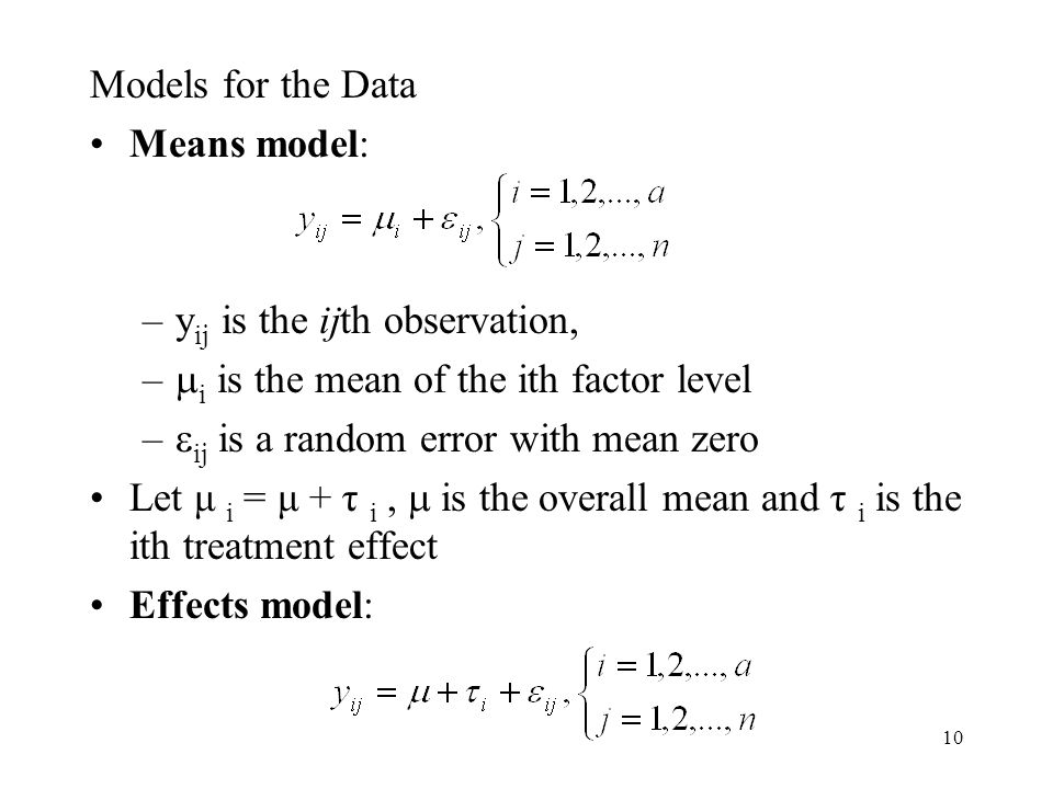 10 Models for the Data Means model: –y ij is the ijth observation, –  i is the mean of the ith factor level –  ij is a random error with mean zero Let μ i = μ + τ i,  is the overall mean and τ i is the ith treatment effect Effects model: