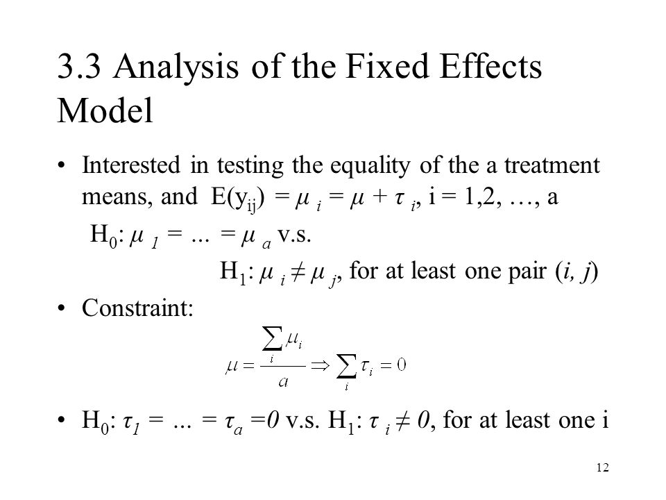 12 3.3 Analysis of the Fixed Effects Model Interested in testing the equality of the a treatment means, and E(y ij ) = μ i = μ + τ i, i = 1,2, …, a H 0 : μ 1 = … = μ a v.s.