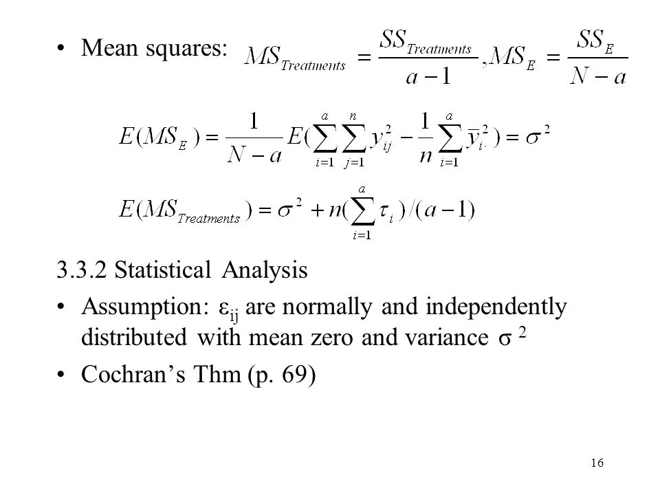 16 Mean squares: 3.3.2 Statistical Analysis Assumption: ε ij are normally and independently distributed with mean zero and variance σ 2 Cochran's Thm (p.