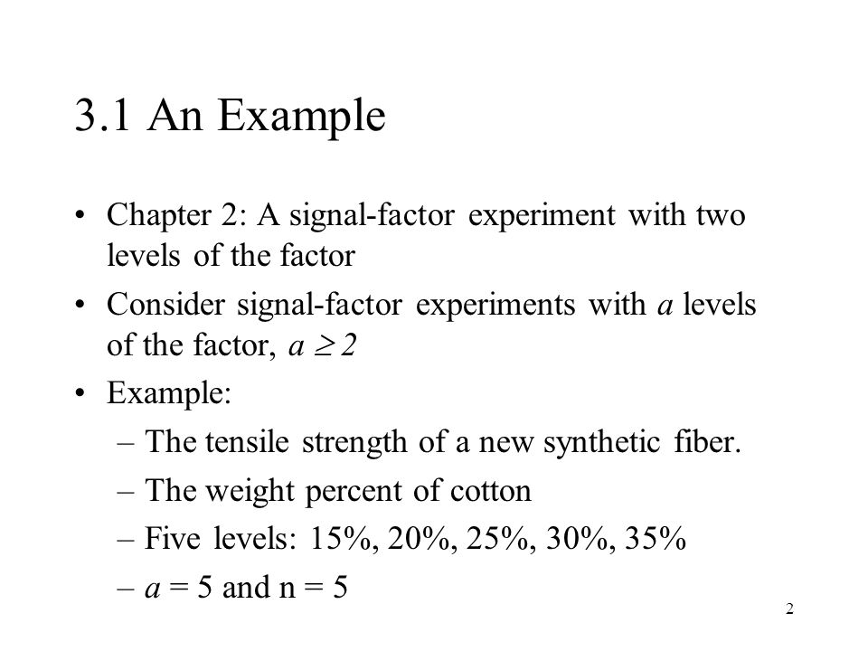 2 3.1 An Example Chapter 2: A signal-factor experiment with two levels of the factor Consider signal-factor experiments with a levels of the factor, a  2 Example: –The tensile strength of a new synthetic fiber.