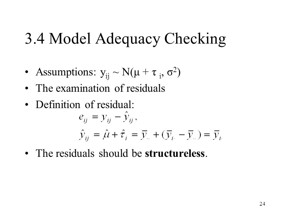 24 3.4 Model Adequacy Checking Assumptions: y ij ~ N(μ + τ i, σ 2 ) The examination of residuals Definition of residual: The residuals should be structureless.