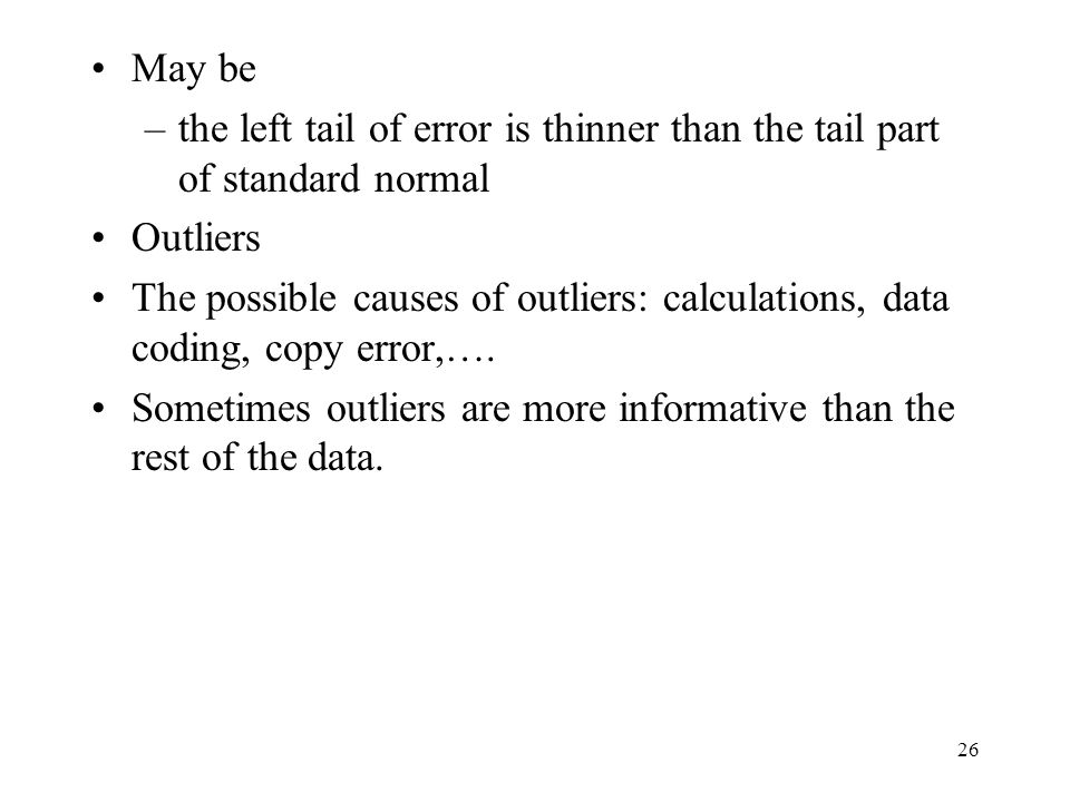 26 May be –the left tail of error is thinner than the tail part of standard normal Outliers The possible causes of outliers: calculations, data coding, copy error,….
