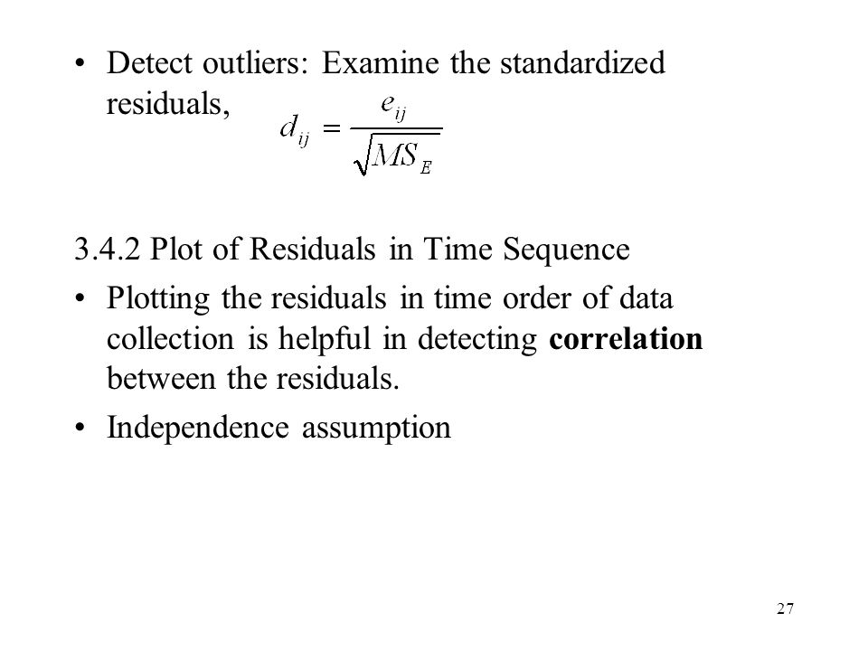27 Detect outliers: Examine the standardized residuals, 3.4.2 Plot of Residuals in Time Sequence Plotting the residuals in time order of data collection is helpful in detecting correlation between the residuals.