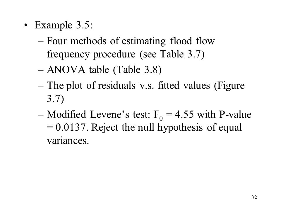 32 Example 3.5: –Four methods of estimating flood flow frequency procedure (see Table 3.7) –ANOVA table (Table 3.8) –The plot of residuals v.s.