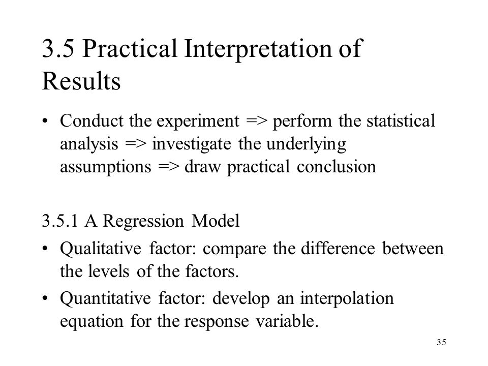 35 3.5 Practical Interpretation of Results Conduct the experiment => perform the statistical analysis => investigate the underlying assumptions => draw practical conclusion 3.5.1 A Regression Model Qualitative factor: compare the difference between the levels of the factors.