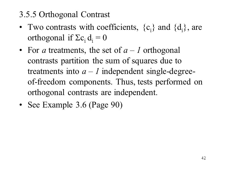 42 3.5.5 Orthogonal Contrast Two contrasts with coefficients, {c i } and {d i }, are orthogonal if  c i d i = 0 For a treatments, the set of a – 1 orthogonal contrasts partition the sum of squares due to treatments into a – 1 independent single-degree- of-freedom components.