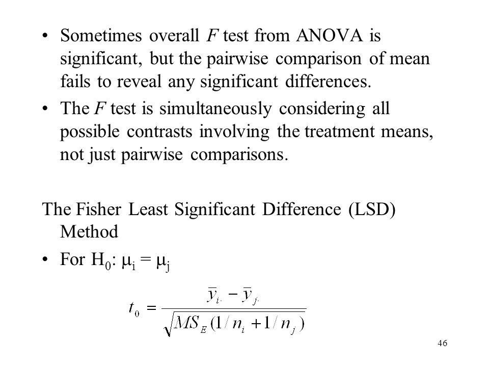 46 Sometimes overall F test from ANOVA is significant, but the pairwise comparison of mean fails to reveal any significant differences.