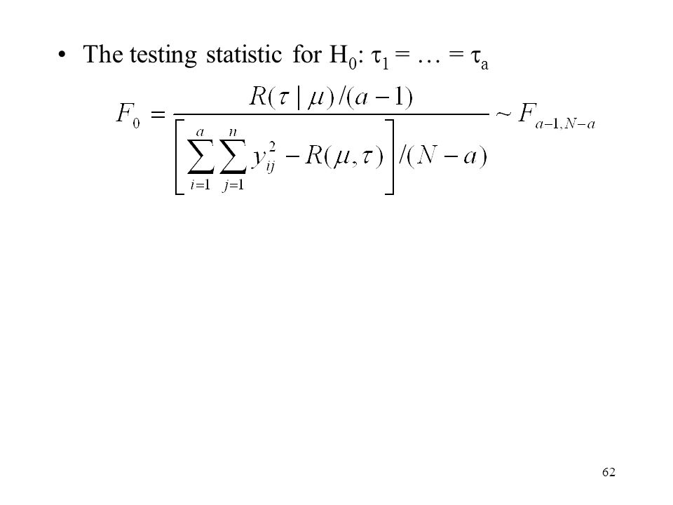 62 The testing statistic for H 0 :  1 = … =  a