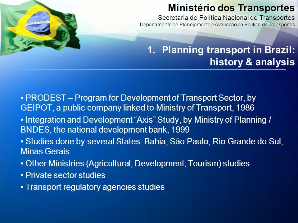 Ministério dos Transportes Secretaria de Política Nacional de Transportes Departamento de Planejamento e Avaliação da Política de Transportes PRODEST – Program for Development of Transport Sector, by GEIPOT, a public company linked to Ministry of Transport, 1986 Integration and Development Axis Study, by Ministry of Planning / BNDES, the national development bank, 1999 Studies done by several States: Bahia, São Paulo, Rio Grande do Sul, Minas Gerais Other Ministries (Agricultural, Development, Tourism) studies Private sector studies Transport regulatory agencies studies 1.Planning transport in Brazil: history & analysis