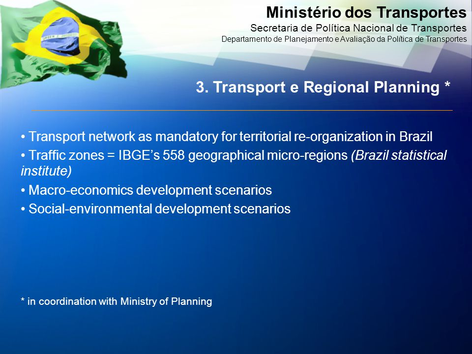 Ministério dos Transportes Secretaria de Política Nacional de Transportes Departamento de Planejamento e Avaliação da Política de Transportes Transport network as mandatory for territorial re-organization in Brazil Traffic zones = IBGE's 558 geographical micro-regions (Brazil statistical institute) Macro-economics development scenarios Social-environmental development scenarios * in coordination with Ministry of Planning 3.