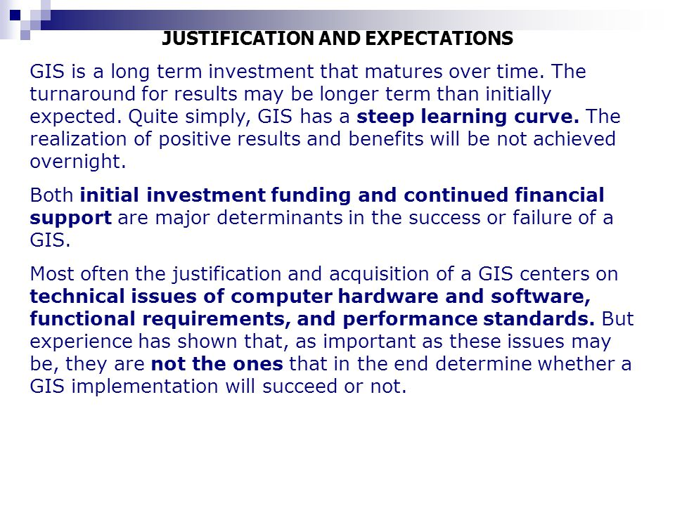 JUSTIFICATION AND EXPECTATIONS GIS is a long term investment that matures over time. The turnaround for results may be longer term than initially expe