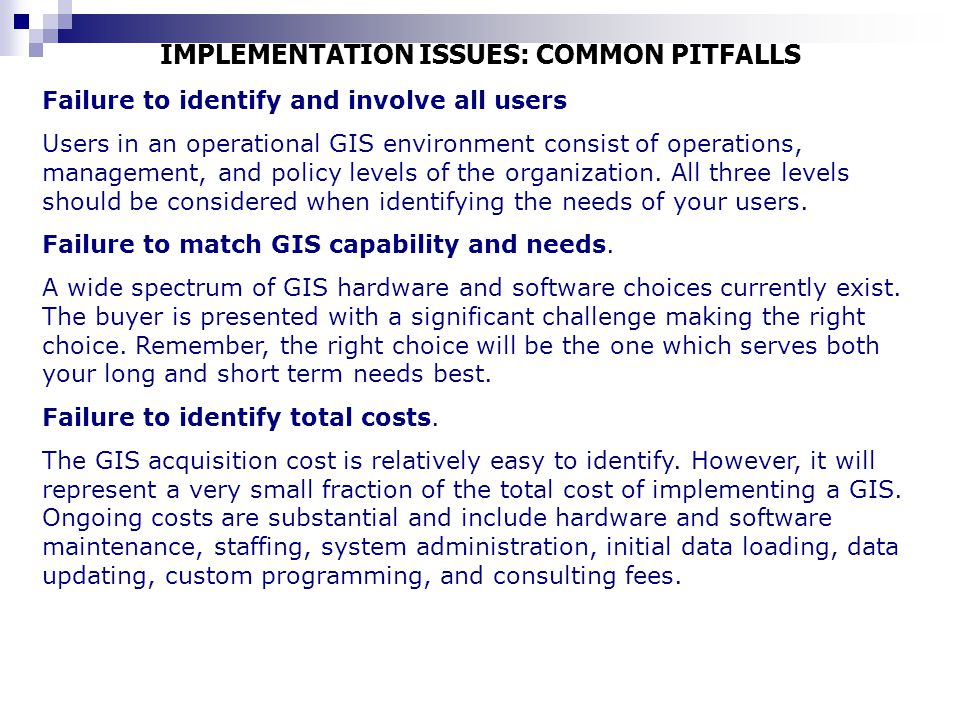 IMPLEMENTATION ISSUES: COMMON PITFALLS Failure to identify and involve all users Users in an operational GIS environment consist of operations, manage