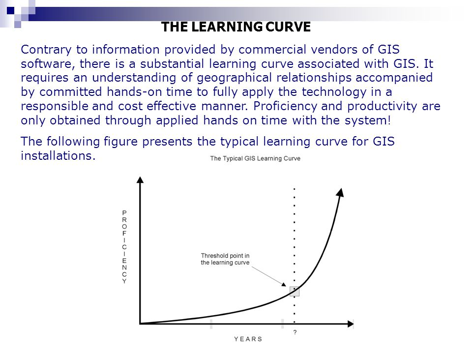 THE LEARNING CURVE Contrary to information provided by commercial vendors of GIS software, there is a substantial learning curve associated with GIS.