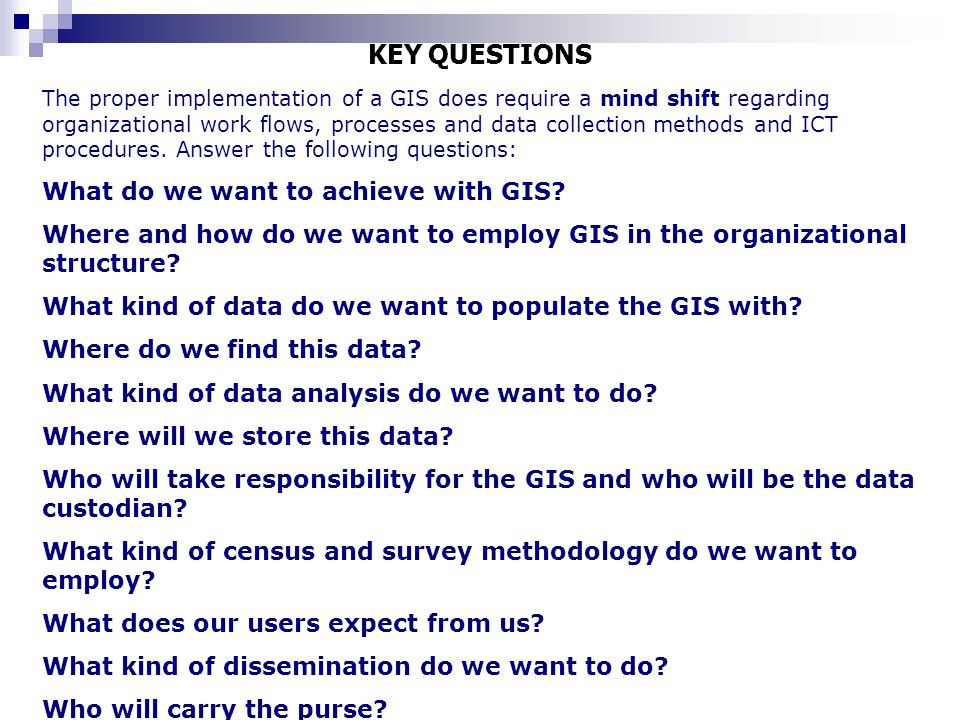 KEY QUESTIONS The proper implementation of a GIS does require a mind shift regarding organizational work flows, processes and data collection methods