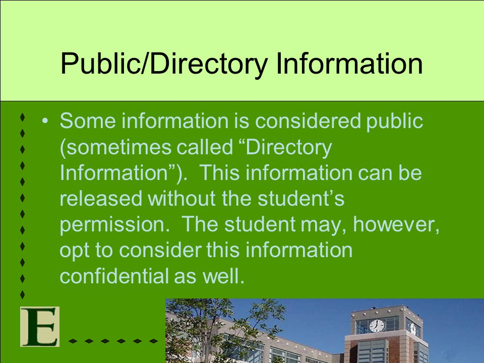 "Public/Directory Information Some information is considered public (sometimes called ""Directory Information""). This information can be released withou"