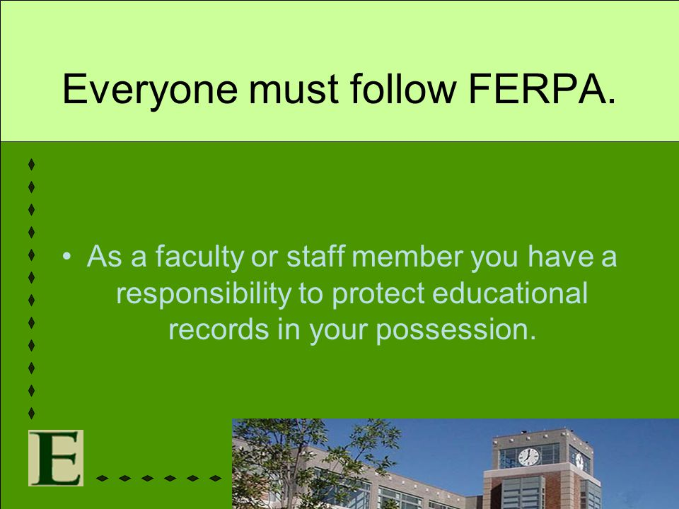 Everyone must follow FERPA. As a faculty or staff member you have a responsibility to protect educational records in your possession.