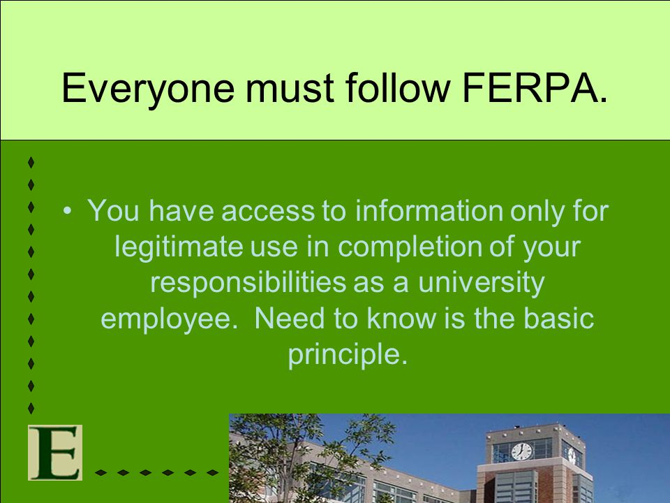 Everyone must follow FERPA. You have access to information only for legitimate use in completion of your responsibilities as a university employee. Ne
