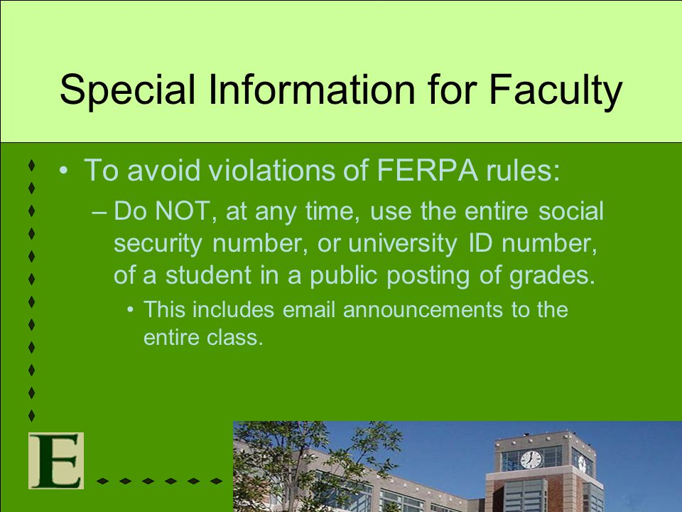 Special Information for Faculty To avoid violations of FERPA rules: –Do NOT, at any time, use the entire social security number, or university ID numb