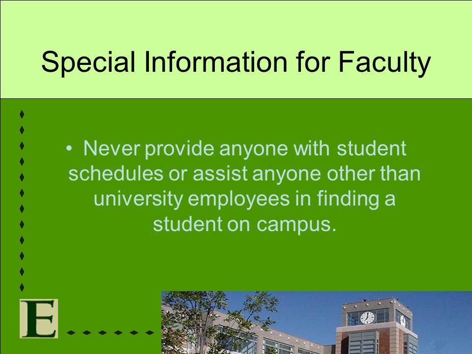 Special Information for Faculty Never provide anyone with student schedules or assist anyone other than university employees in finding a student on c