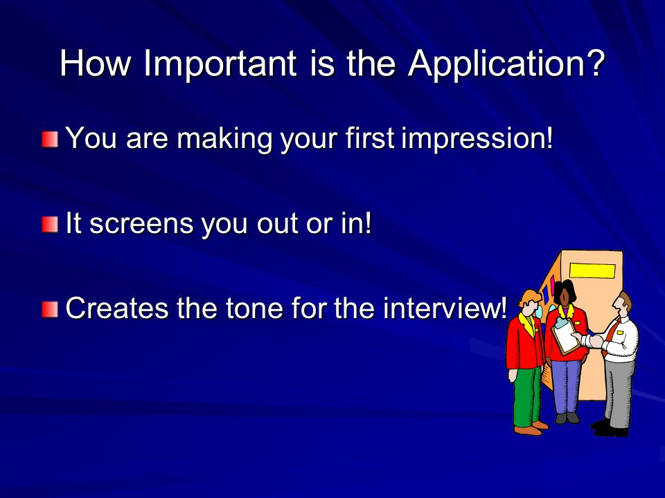 How Important is the Application. You are making your first impression.